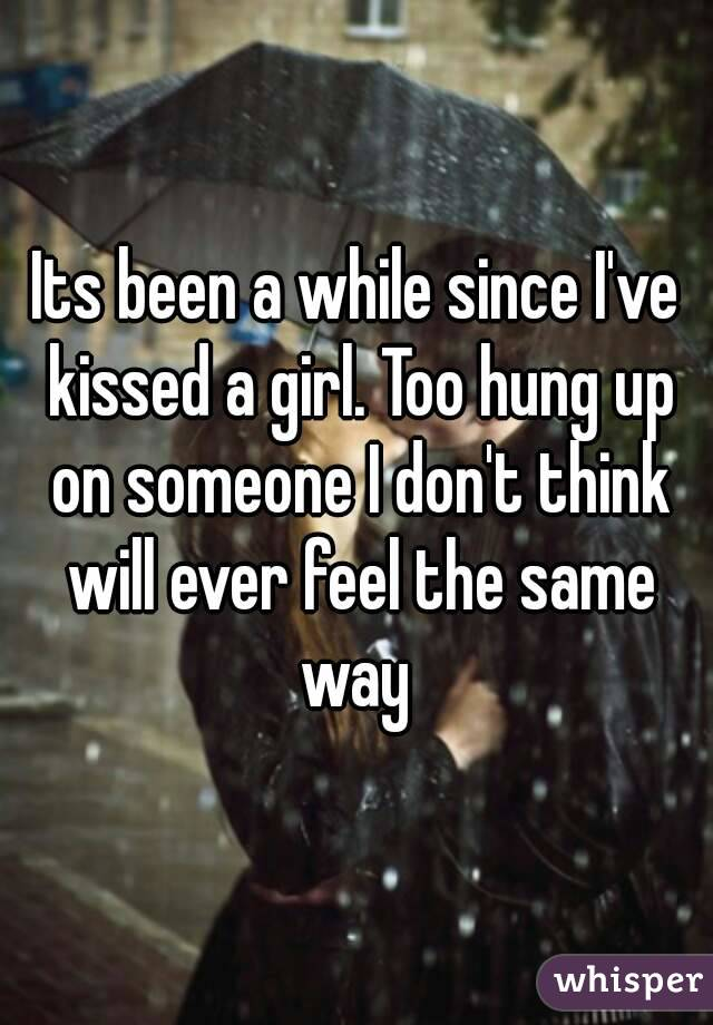 Its been a while since I've kissed a girl. Too hung up on someone I don't think will ever feel the same way