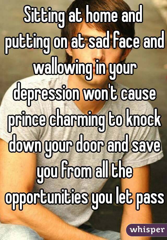 Sitting at home and putting on at sad face and wallowing in your depression won't cause prince charming to knock down your door and save you from all the opportunities you let pass