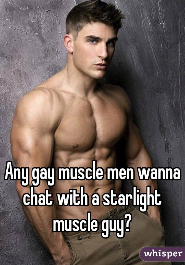Any gay muscle men wanna chat with a starlight muscle guy?