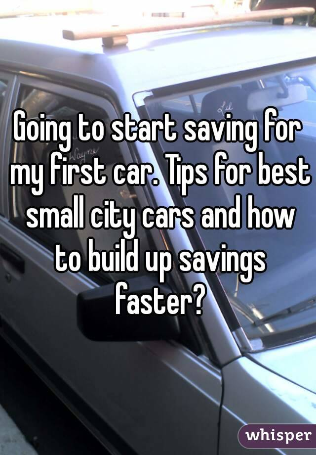 Going to start saving for my first car. Tips for best small city cars and how to build up savings faster?