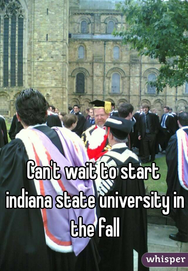 Can't wait to start indiana state university in the fall