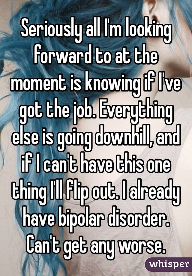 Seriously all I'm looking forward to at the moment is knowing if I've got the job. Everything else is going downhill, and if I can't have this one thing I'll flip out. I already have bipolar disorder. Can't get any worse.