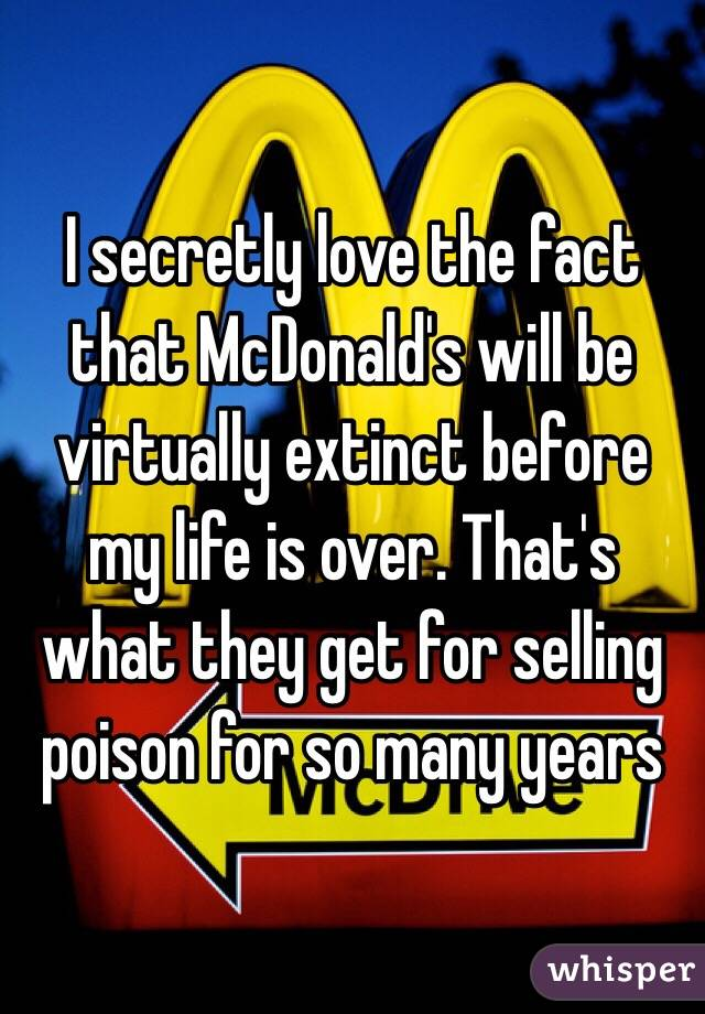 I secretly love the fact that McDonald's will be virtually extinct before my life is over. That's what they get for selling poison for so many years