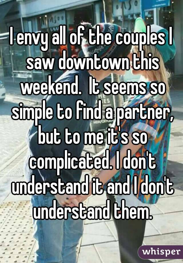 I envy all of the couples I saw downtown this weekend.  It seems so simple to find a partner, but to me it's so complicated. I don't understand it and I don't understand them.