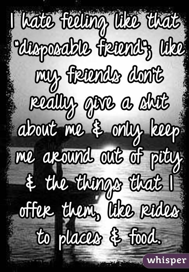 """I hate feeling like that """"disposable friend""""; like my friends don't really give a shit about me & only keep me around out of pity & the things that I offer them, like rides to places & food."""