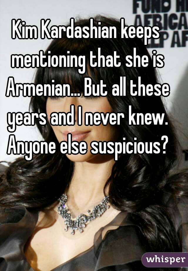 Kim Kardashian keeps mentioning that she is Armenian... But all these years and I never knew. Anyone else suspicious?