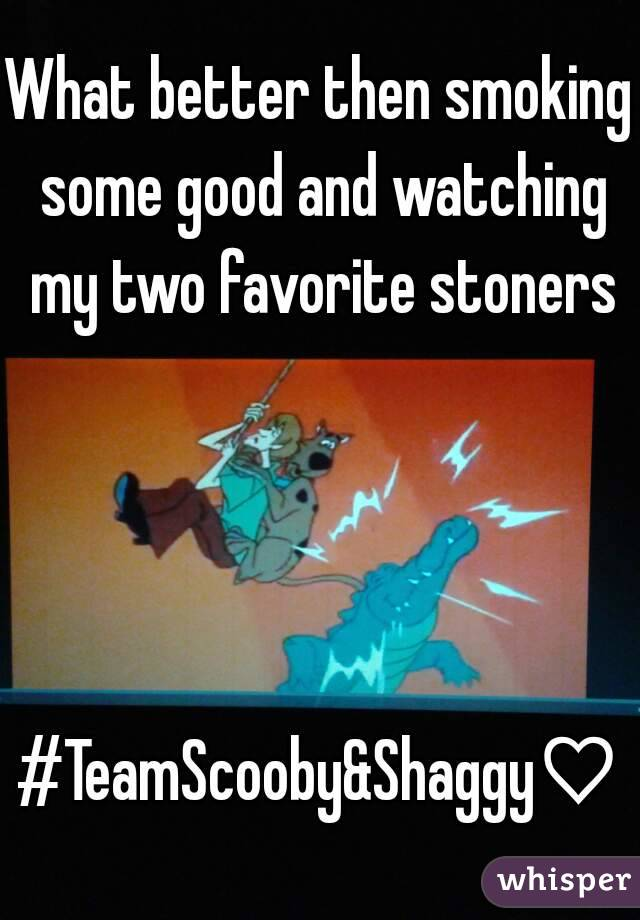 What better then smoking some good and watching my two favorite stoners     #TeamScooby&Shaggy♡