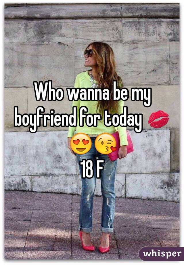 Who wanna be my boyfriend for today 💋😍😘 18 F