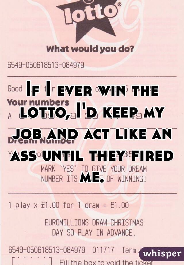 If I ever win the lotto, I'd keep my job and act like an ass until they fired me.