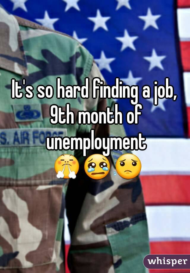 It's so hard finding a job, 9th month of unemployment 😤😢😟