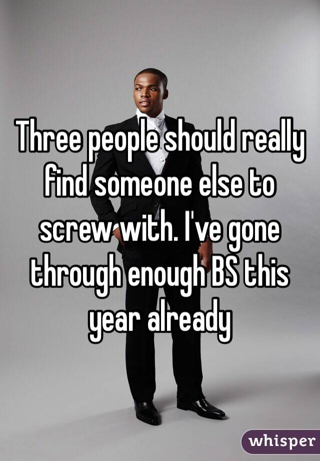 Three people should really find someone else to screw with. I've gone through enough BS this year already