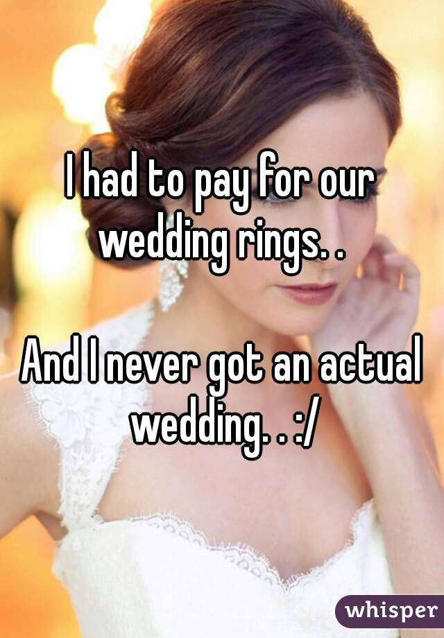 I had to pay for our wedding rings. .   And I never got an actual wedding. . :/