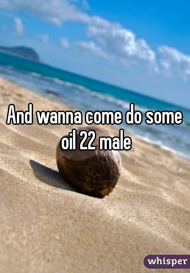 And wanna come do some oil 22 male