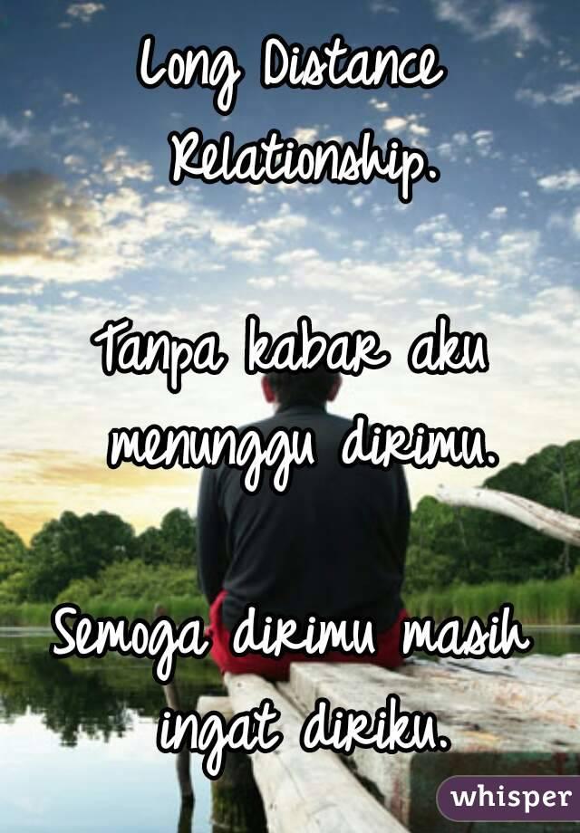 Long Distance Relationship.  Tanpa kabar aku menunggu dirimu.  Semoga dirimu masih ingat diriku.