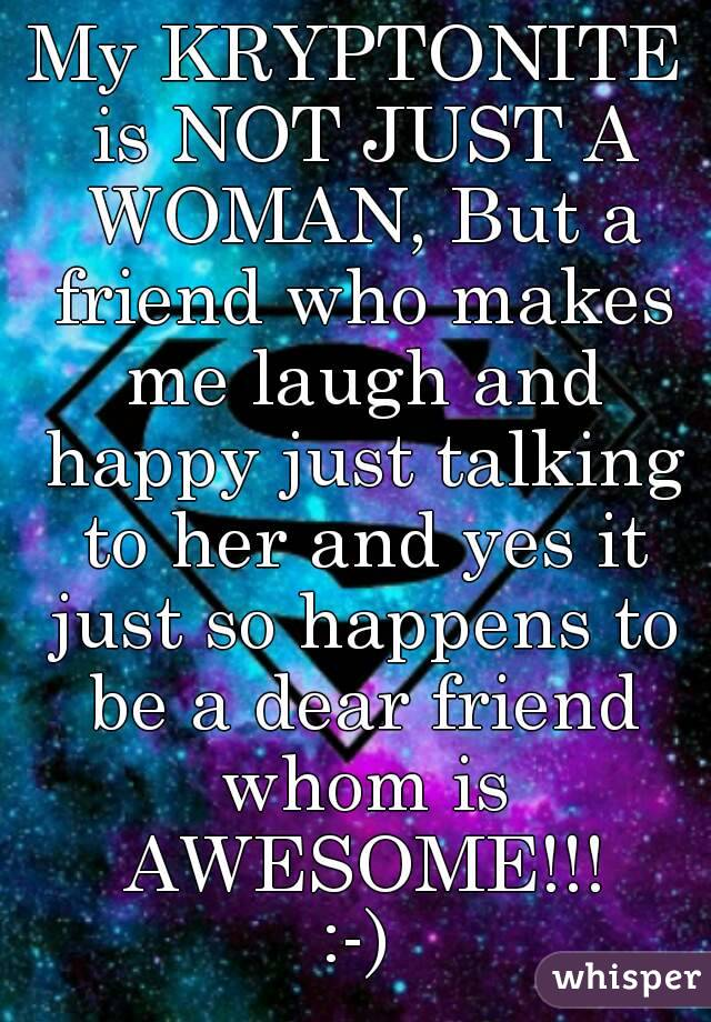 My KRYPTONITE is NOT JUST A WOMAN, But a friend who makes me laugh and happy just talking to her and yes it just so happens to be a dear friend whom is AWESOME!!! :-)