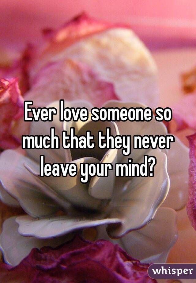 Ever love someone so much that they never leave your mind?
