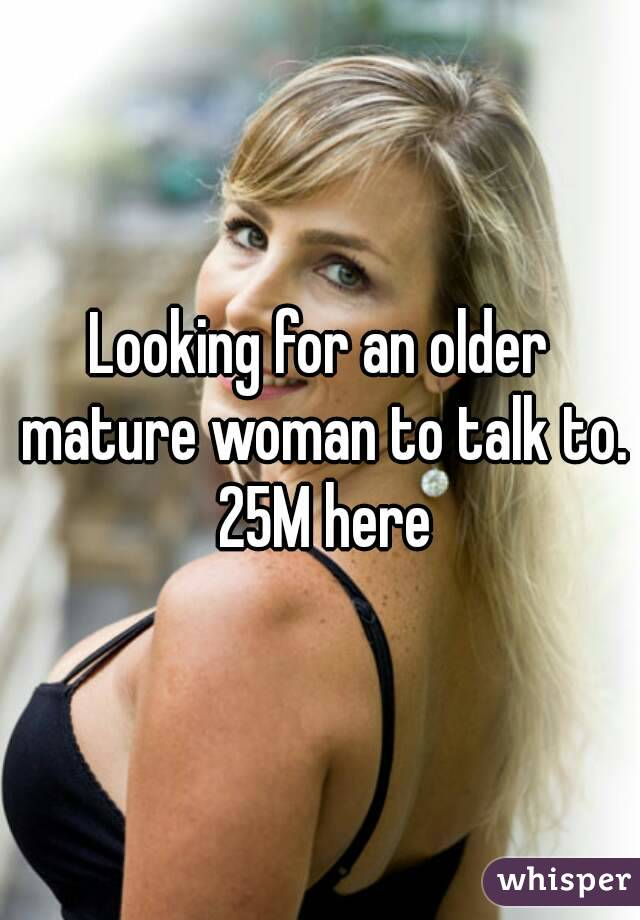 Looking for an older mature woman to talk to. 25M here