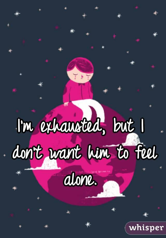 I'm exhausted, but I don't want him to feel alone.