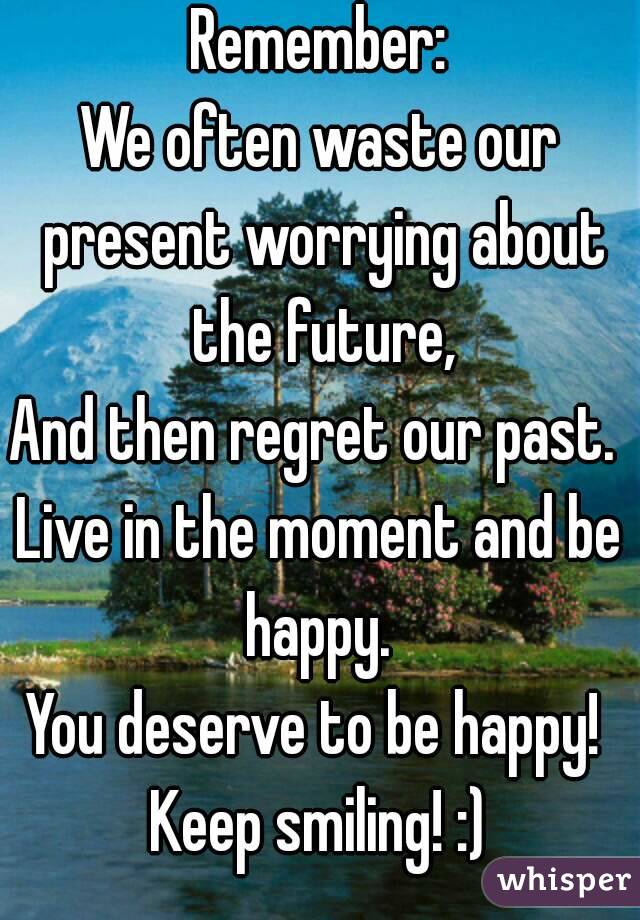 Remember: We often waste our present worrying about the future, And then regret our past.  Live in the moment and be happy.  You deserve to be happy!  Keep smiling! :)