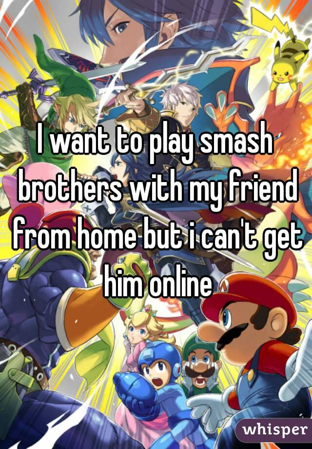 I want to play smash brothers with my friend from home but i can't get him online