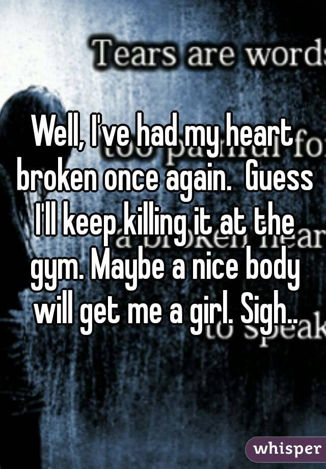 Well, I've had my heart broken once again.  Guess I'll keep killing it at the gym. Maybe a nice body will get me a girl. Sigh..
