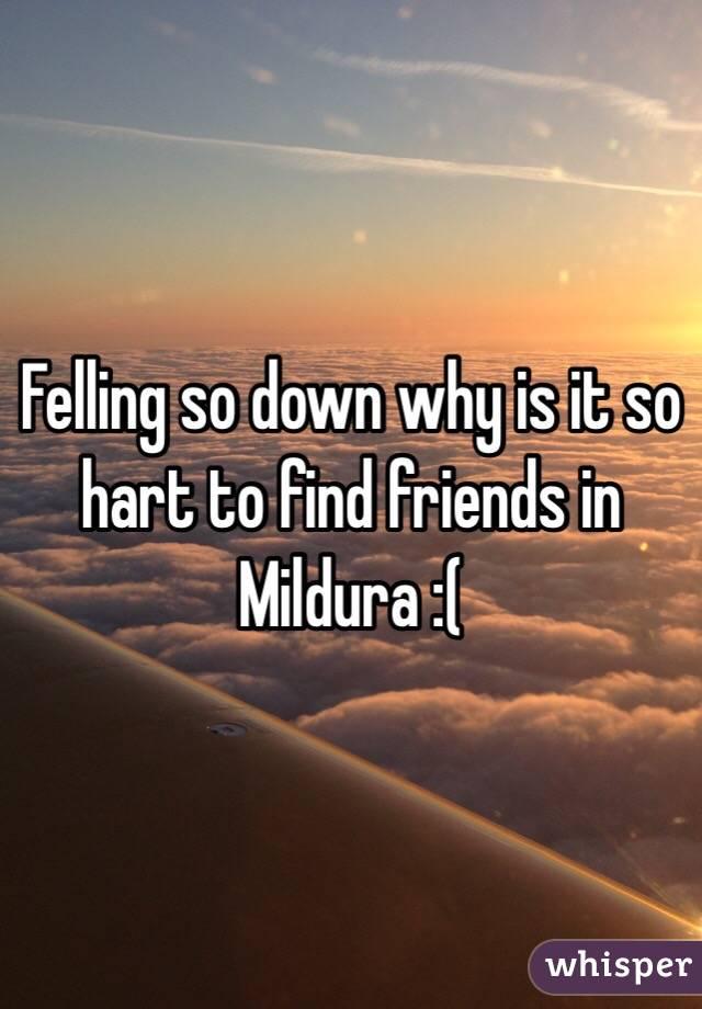 Felling so down why is it so hart to find friends in Mildura :(