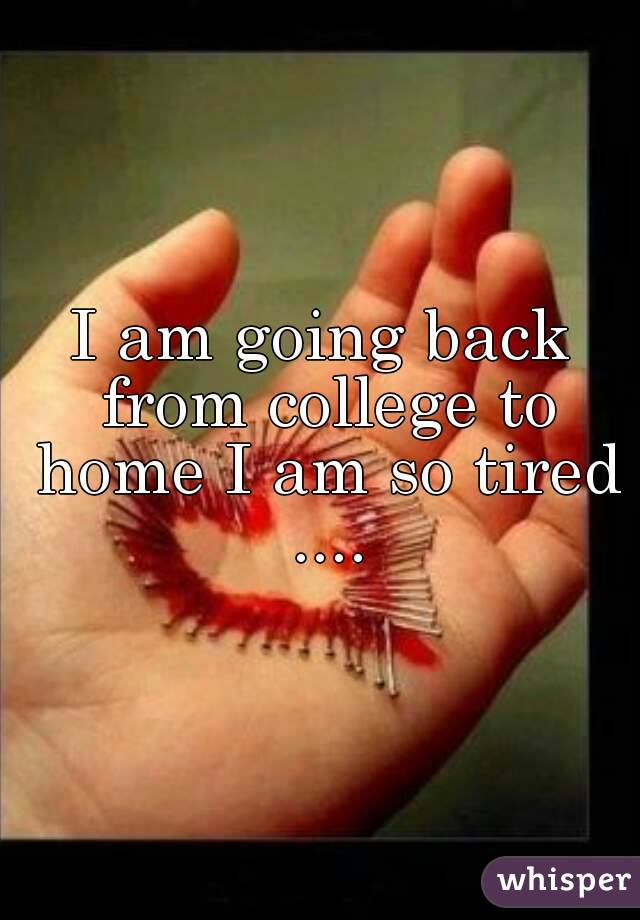 I am going back from college to home I am so tired ....