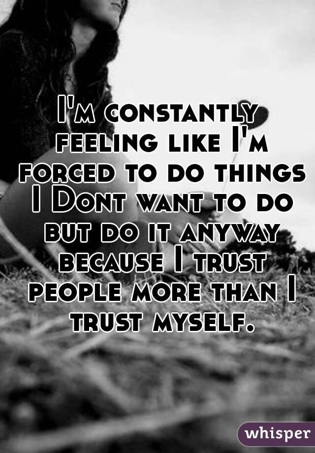 I'm constantly feeling like I'm forced to do things I Dont want to do but do it anyway because I trust people more than I trust myself.