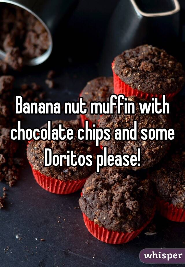 Banana nut muffin with chocolate chips and some Doritos please!