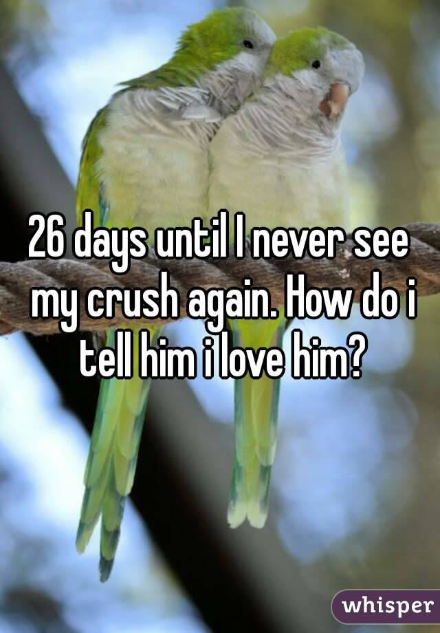 26 days until I never see my crush again. How do i tell him i love him?
