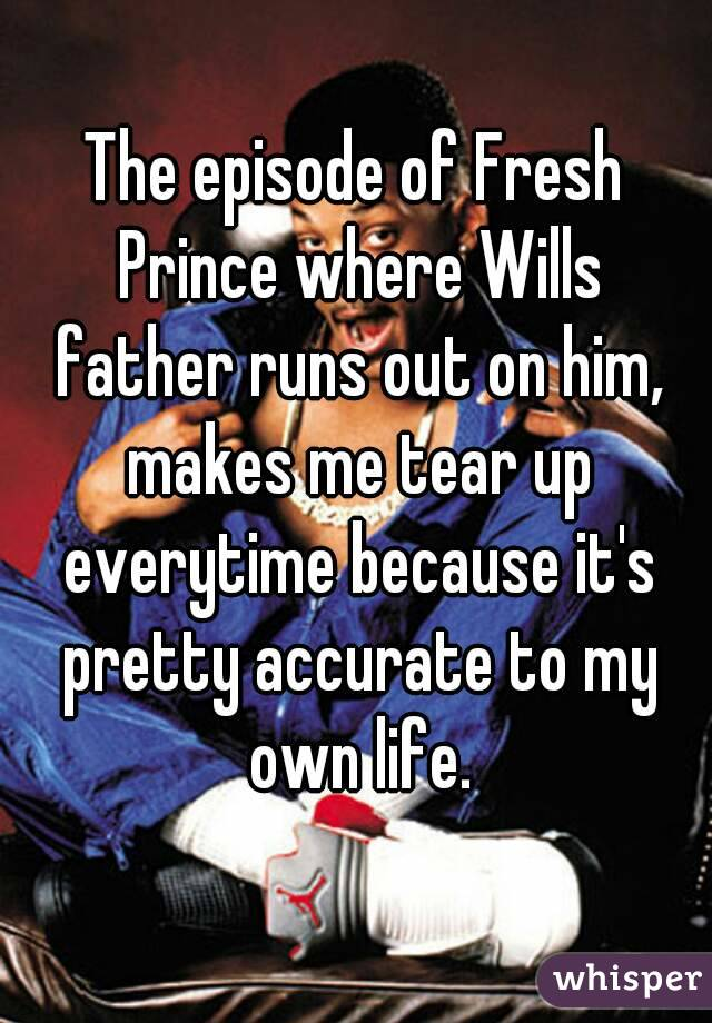 The episode of Fresh Prince where Wills father runs out on him, makes me tear up everytime because it's pretty accurate to my own life.