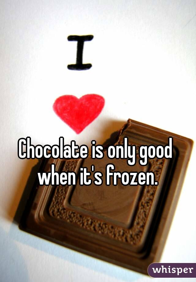 Chocolate is only good when it's frozen.