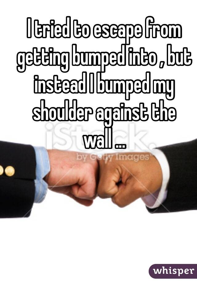 I tried to escape from getting bumped into , but instead I bumped my shoulder against the wall ...