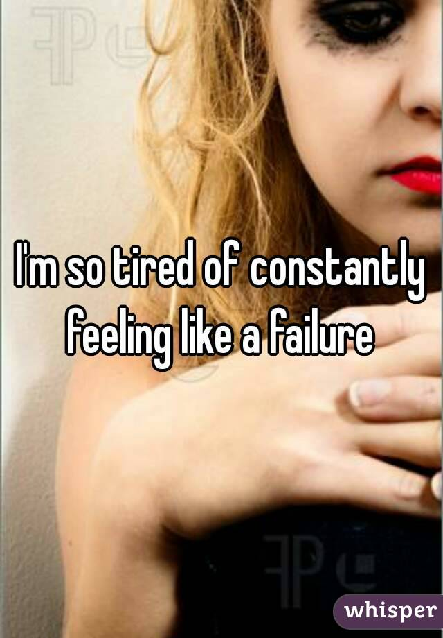 I'm so tired of constantly feeling like a failure