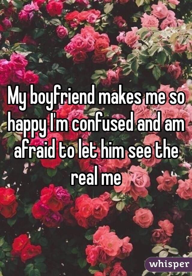 My boyfriend makes me so happy I'm confused and am afraid to let him see the real me