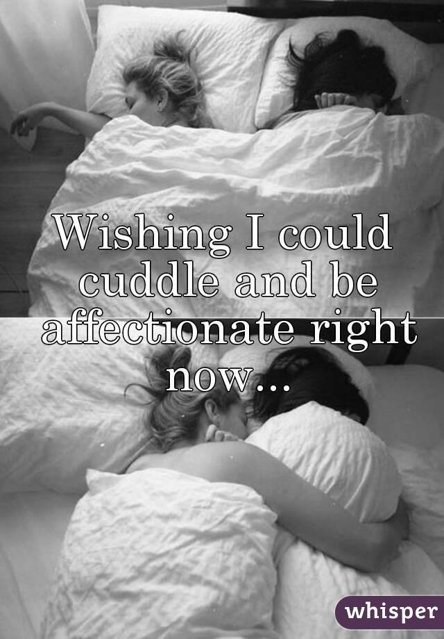 Wishing I could cuddle and be affectionate right now...