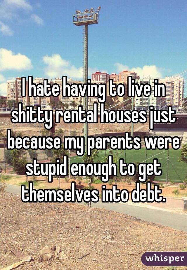 I hate having to live in shitty rental houses just because my parents were stupid enough to get themselves into debt.