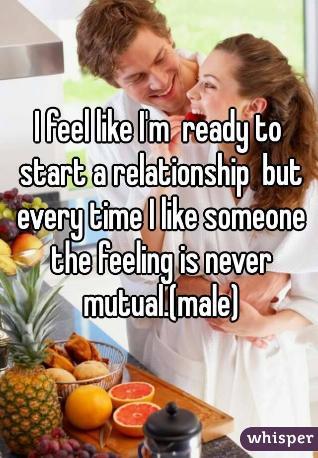 I feel like I'm  ready to start a relationship  but every time I like someone the feeling is never mutual.(male)