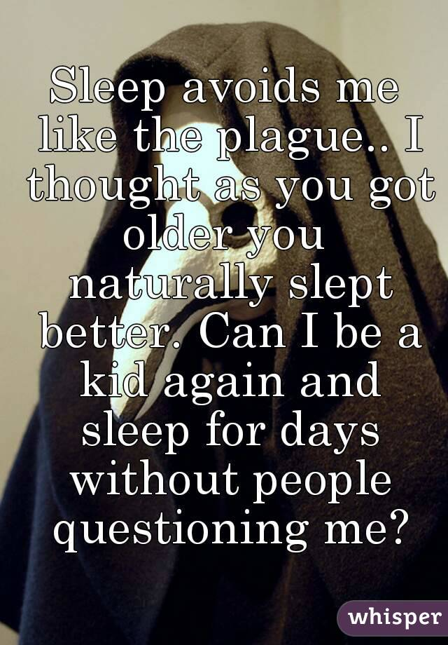 Sleep avoids me like the plague.. I thought as you got older you  naturally slept better. Can I be a kid again and sleep for days without people questioning me?