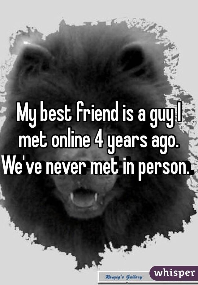My best friend is a guy I met online 4 years ago.  We've never met in person.