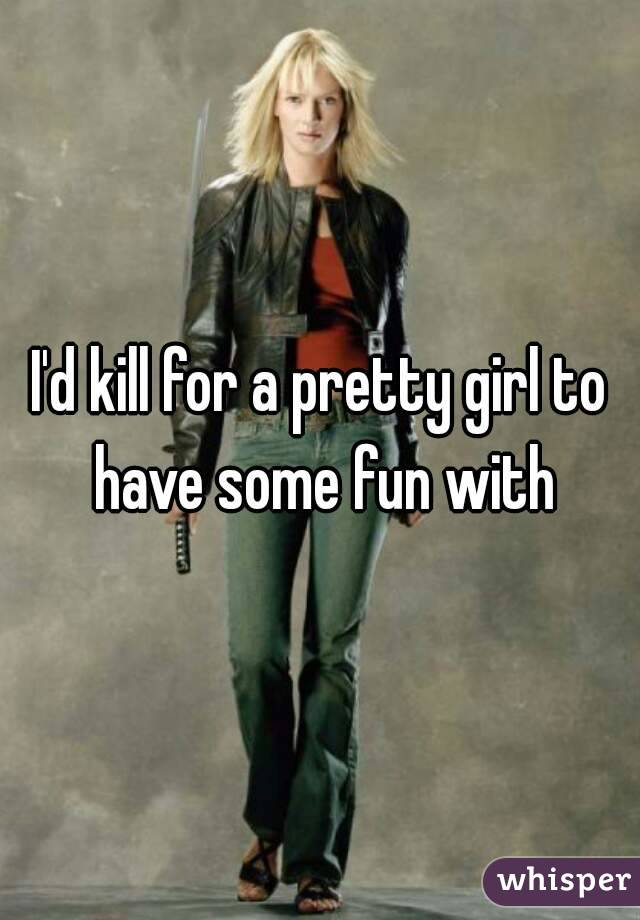 I'd kill for a pretty girl to have some fun with
