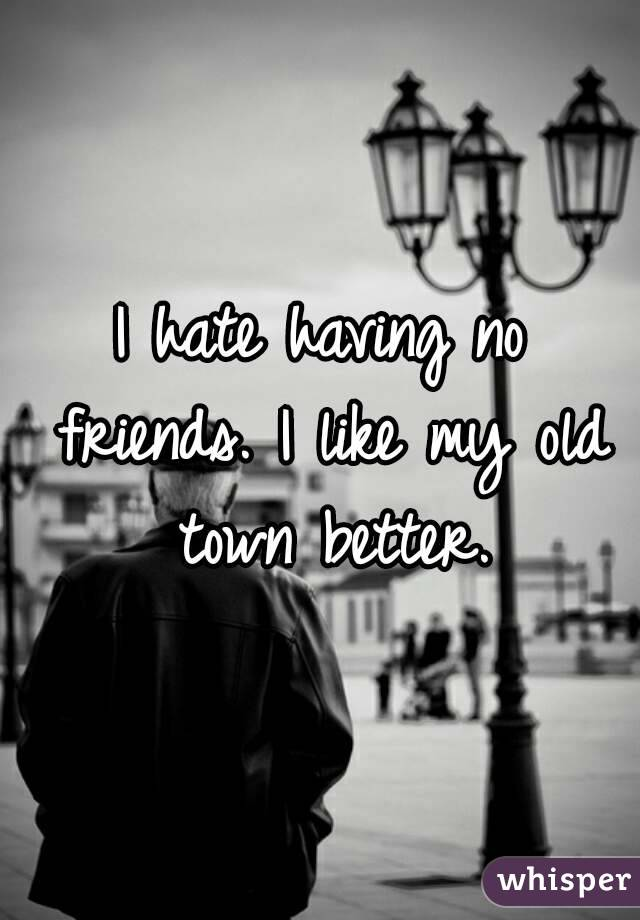 I hate having no friends. I like my old town better.