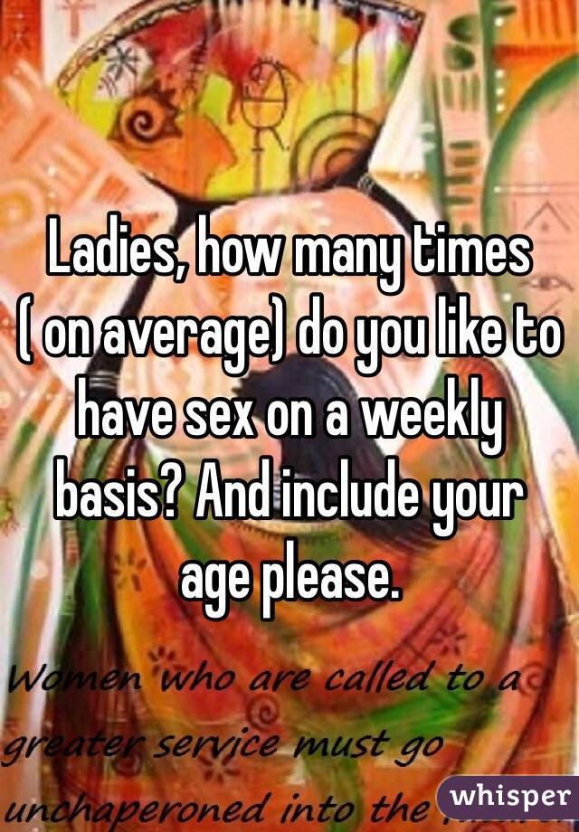 Ladies, how many times ( on average) do you like to have sex on a weekly basis? And include your age please.