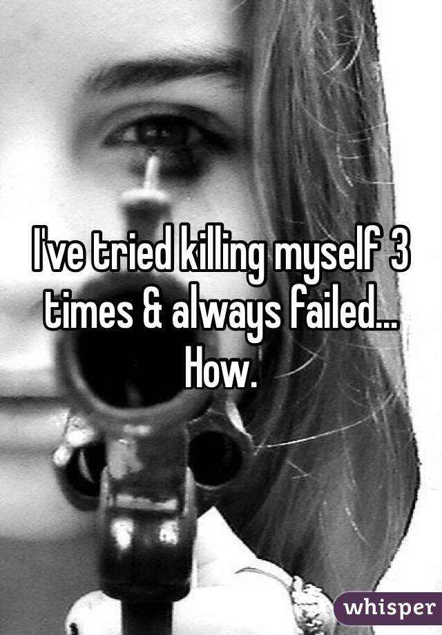 I've tried killing myself 3 times & always failed... How.