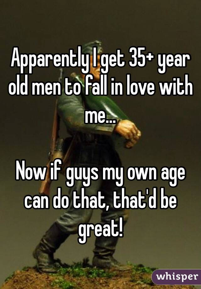 Apparently I get 35+ year old men to fall in love with me...  Now if guys my own age can do that, that'd be great!