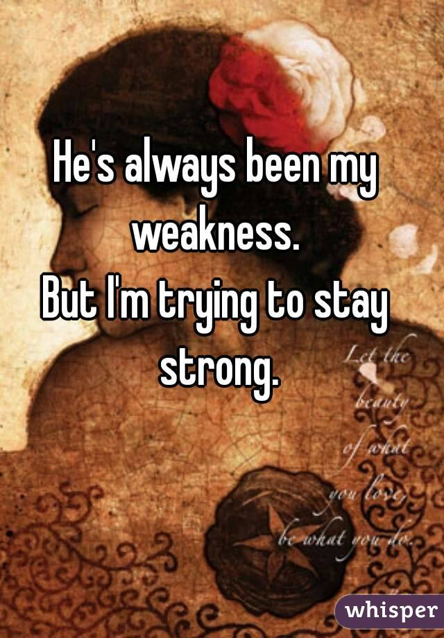 He's always been my weakness.  But I'm trying to stay strong.