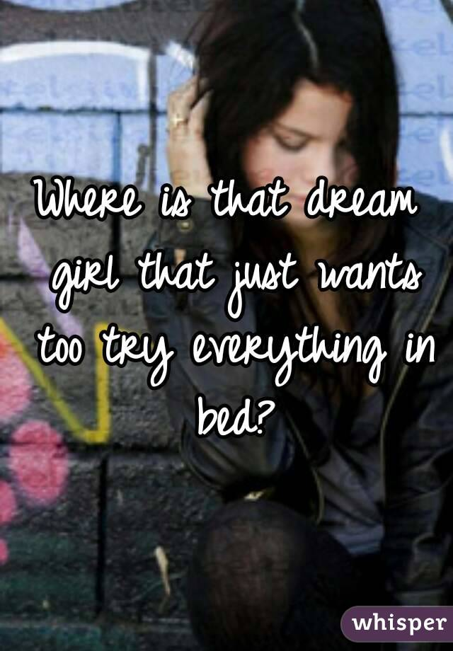 Where is that dream girl that just wants too try everything in bed?