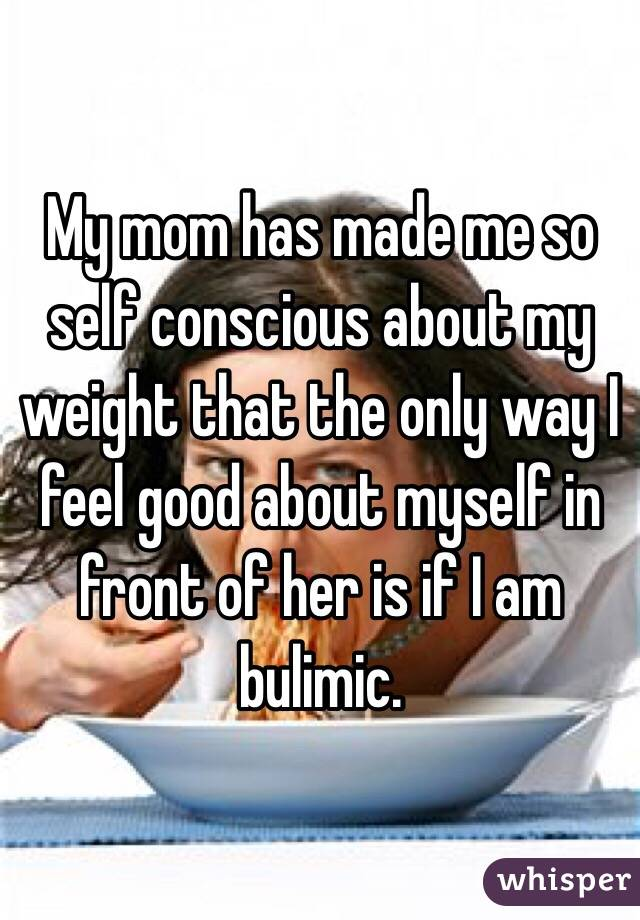 My mom has made me so self conscious about my weight that the only way I feel good about myself in front of her is if I am bulimic.