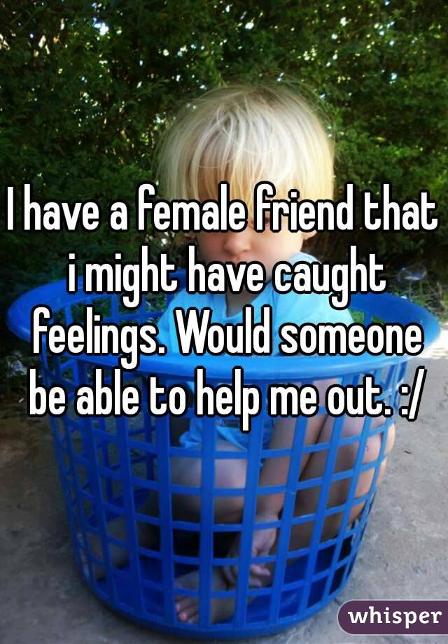 I have a female friend that i might have caught feelings. Would someone be able to help me out. :/