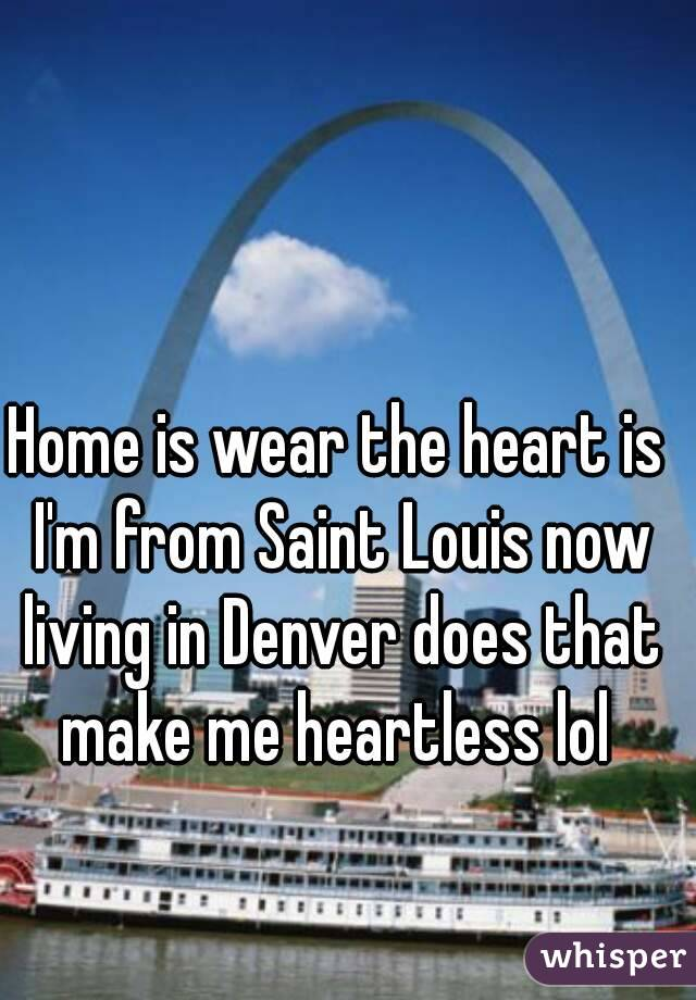 Home is wear the heart is I'm from Saint Louis now living in Denver does that make me heartless lol